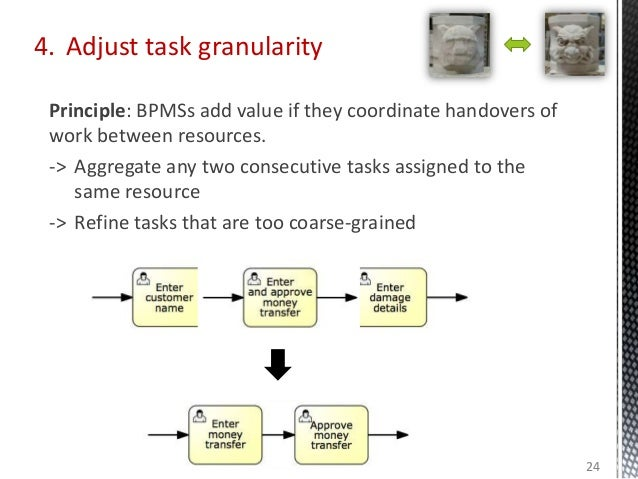 4. Adjust task granularity Principle: BPMSs add value if they coordinate handovers of work between resources. -> Aggregate...