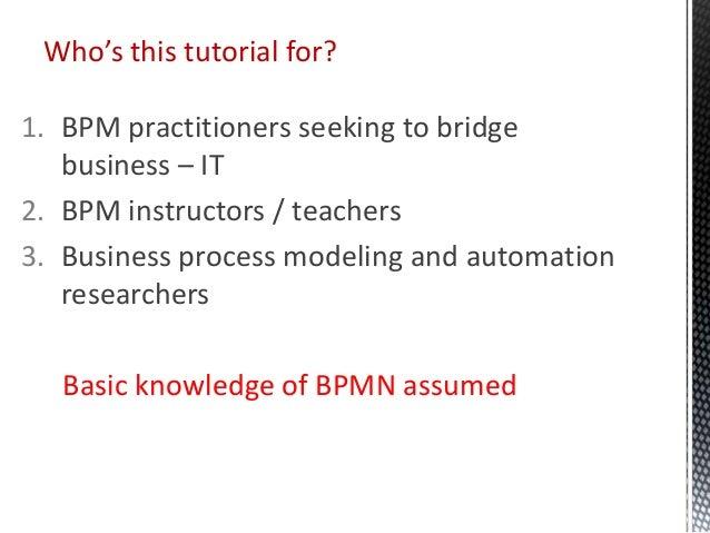 1. BPM practitioners seeking to bridge business – IT 2. BPM instructors / teachers 3. Business process modeling and automa...