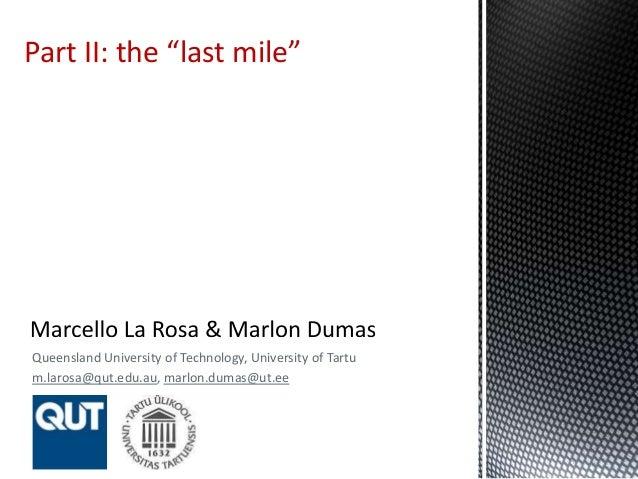 "Queensland University of Technology, University of Tartu m.larosa@qut.edu.au, marlon.dumas@ut.ee Part II: the ""last mile"""