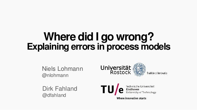 Where did I go wrong?  Explaining errors in process models  Niels Lohmann @nlohmann  Dirk Fahland @dfahland