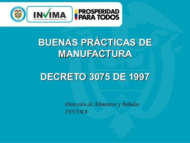 BUENAS PRÁCTICAS DEBUENAS PRÁCTICAS DE MANUFACTURAMANUFACTURA DECRETO 3075 DE 1997DECRETO 3075 DE 1997 Dirección de Alimen...