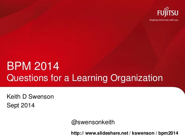 Keith D Swenson  Sept 2014  @swensonkeith  BPM 2014 Questions for a Learning Organization  http:// www.slideshare.net / ks...