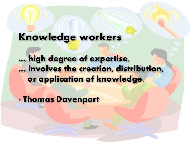 Knowledge workers  … high degree of expertise,  … involves the creation, distribution,  or application of knowledge.  - Th...