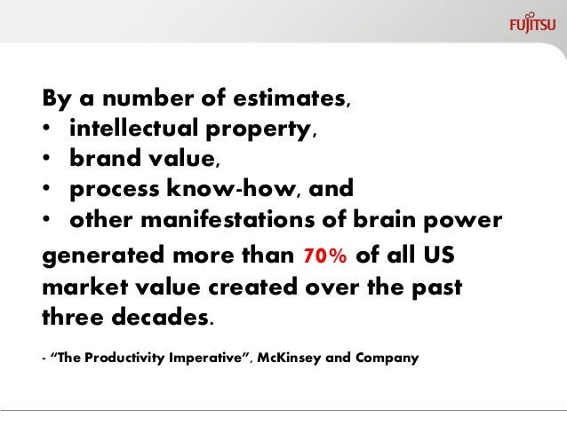 By a number of estimates,  •intellectual property,  •brand value,  •process know-how, and  •other manifestations of brain ...