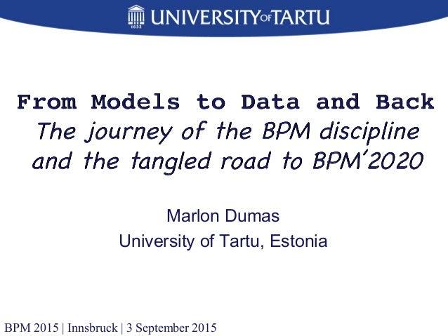 Marlon Dumas University of Tartu, Estonia BPM 2015 | Innsbruck | 3 September 2015