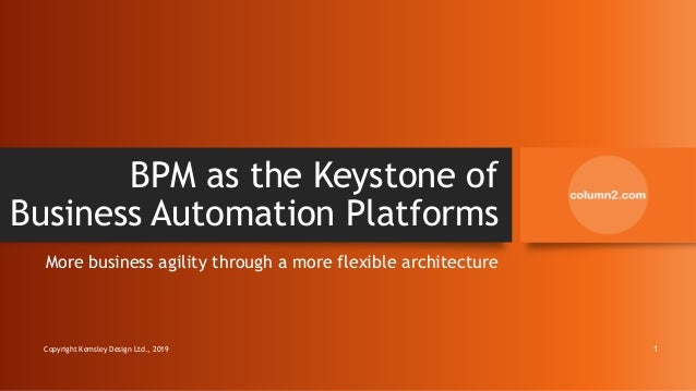 BPM as the Keystone of Business Automation Platforms More business agility through a more flexible architecture Copyright ...