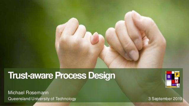 Trust-awareProcessDesign Michael Rosemann Queensland University of Technology 3 September 2019