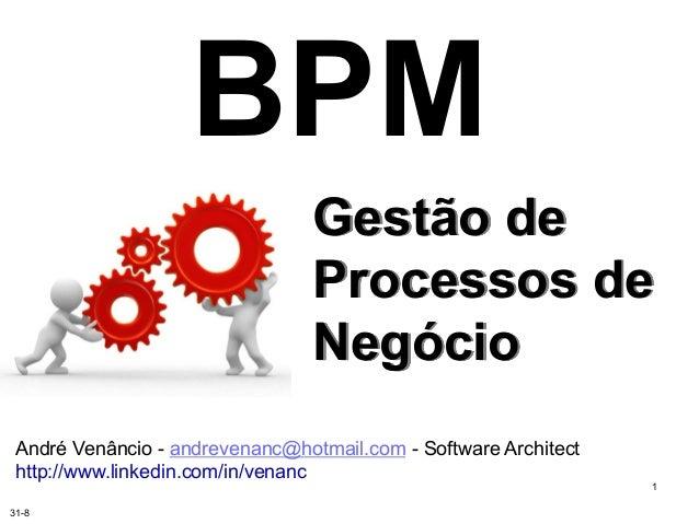 BPM  Gestão de  Processos de  Negócio  1  André Venâncio - andrevenanc@hotmail.com - Software Architect  http://www.linked...