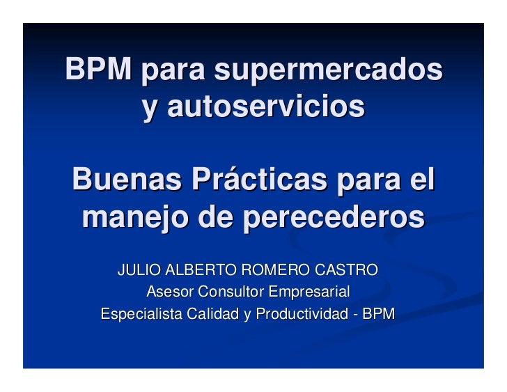 BPM para supermercados     y autoservicios  Buenas Prácticas para el manejo de perecederos     JULIO ALBERTO ROMERO CASTRO...