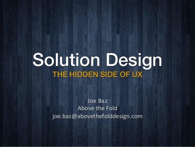 Solution Design THE HIDDEN SIDE OF UX Joe  Baz     Above  the  Fold   joe.baz@abovethefolddesign.com
