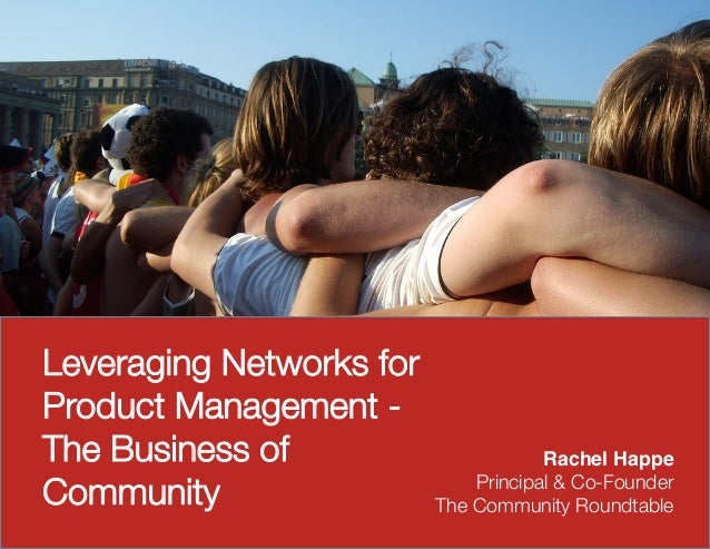 Leveraging Networks forProduct Management -The Business of                       Rachel Happe!Community                   ...