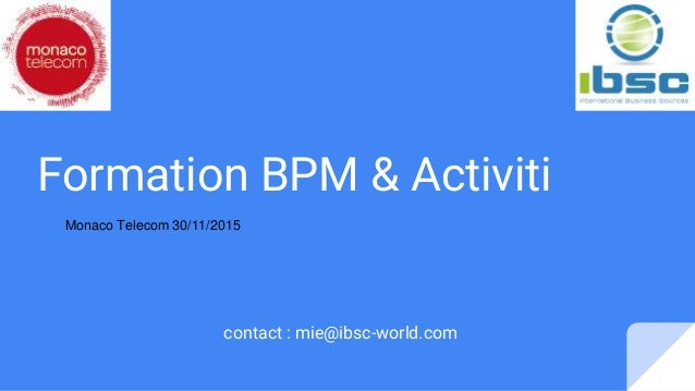 Formation BPM & Activiti contact : mie@ibsc-world.com Monaco Telecom 30/11/2015