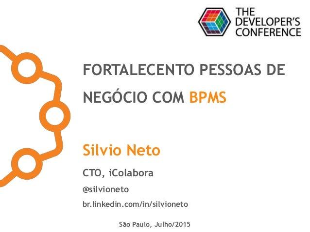 FORTALECENTO PESSOAS DE NEGÓCIO COM BPMS Silvio Neto CTO, iColabora @silvioneto br.linkedin.com/in/silvioneto São Paulo, J...