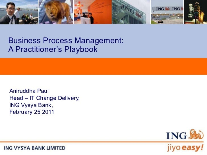 Business Process Management:  A Practitioner's Playbook Aniruddha Paul Head – IT Change Delivery, ING Vysya Bank,  Februar...