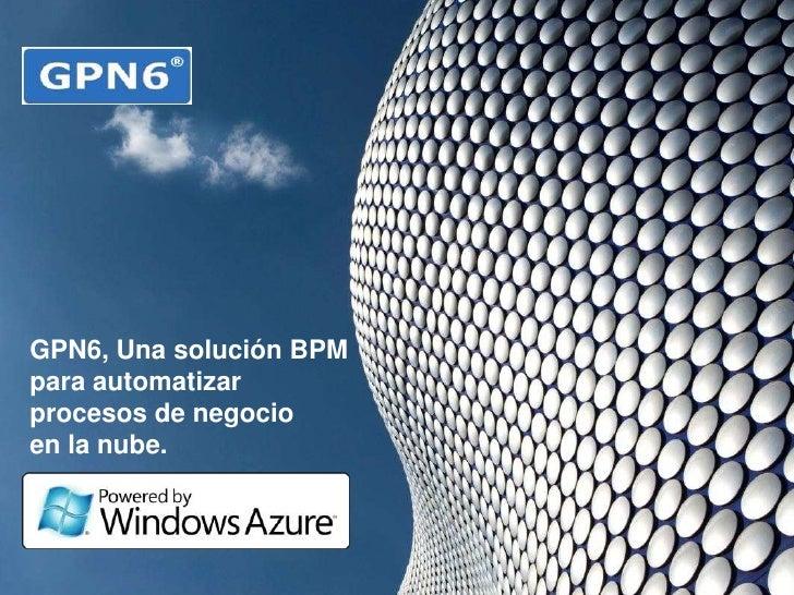 GPN6<br />Gestor de Procesos de Negocio<br />GPN6, Una solución BPM <br />para automatizar procesos de negocio <br />en la...