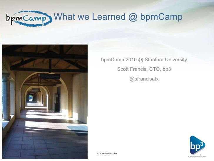 What we Learned @ bpmCamp  <ul><li>bpmCamp 2010 @ Stanford University </li></ul><ul><li>Scott Francis, CTO, bp3 </li></ul>...