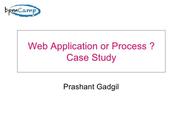 Web Application or Process ? Case Study Prashant Gadgil