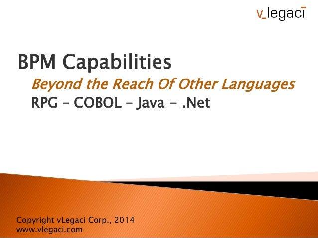 BPM Capabilities Beyond the Reach Of Other Languages RPG – COBOL – Java - .Net Copyright vLegaci Corp., 2014 www.vlegaci.c...