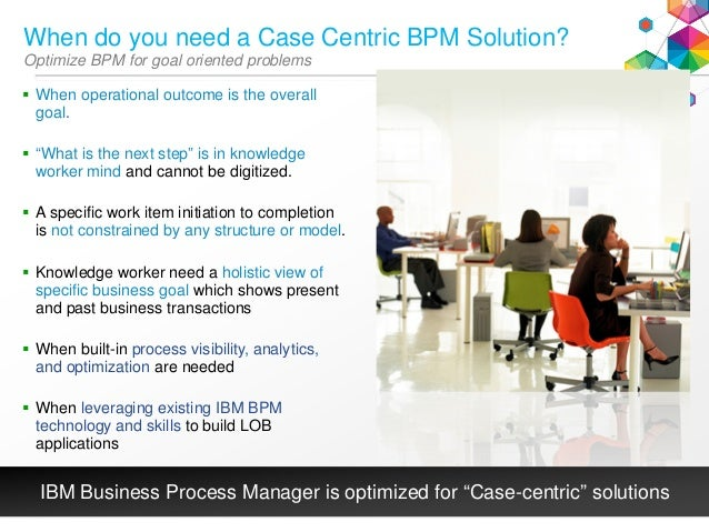 When do you need a Case Centric BPM Solution? Optimize BPM for goal oriented problems  When operational outcome is the ov...
