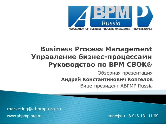 Обзорная презентация  Андрей Константинович Коптелов  Вице-президент ABPMP Russia  marketing@abpmp.org.ru  www.abpmp.org.r...