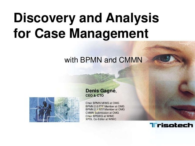 Discovery and Analysis for Case Management with BPMN and CMMN Denis Gagné, CEO & CTO Chair BPMN MIWG at OMG BPMN 2.0 FTF M...