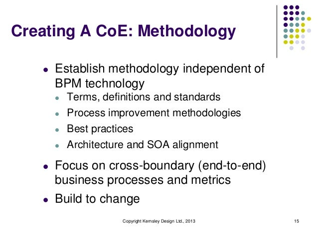 Creating A CoE: Methodology   l   Establish methodology independent of       BPM technology       l   Terms, definitions a...