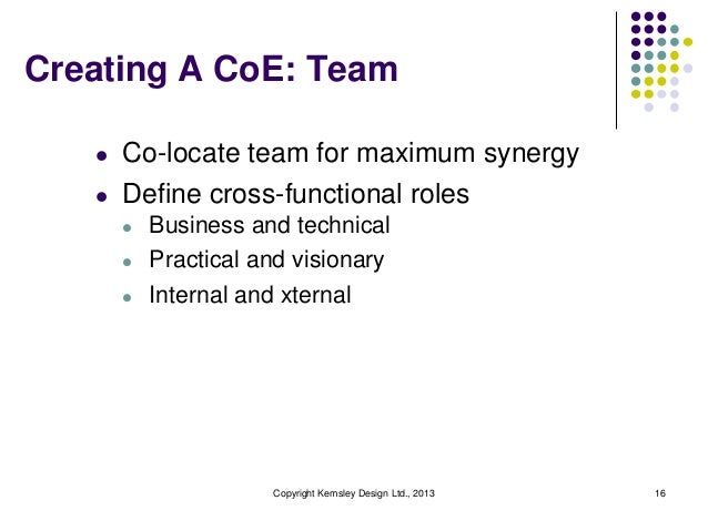 Creating A CoE: Team   l   Co-locate team for maximum synergy   l   Define cross-functional roles       l   Business and t...