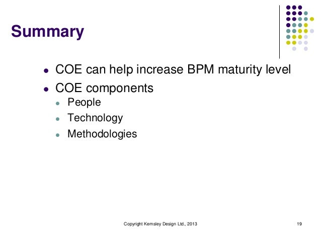 Summary   l   COE can help increase BPM maturity level   l   COE components       l   People       l   Technology       l ...