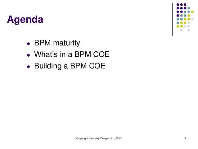 Agenda   l   BPM maturity   l   What's in a BPM COE   l   Building a BPM COE                 Copyright Kemsley Design Ltd....