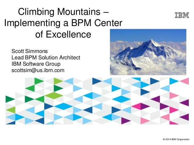 © 2014 IBM Corporation Climbing Mountains – Implementing a BPM Center of Excellence Scott Simmons Lead BPM Solution Archit...