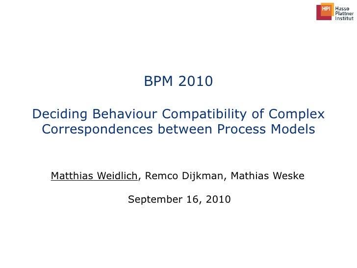 BPM 2010 Deciding Behaviour Compatibility of Complex Correspondences between Process Models Matthias Weidlich , Remco Dijk...