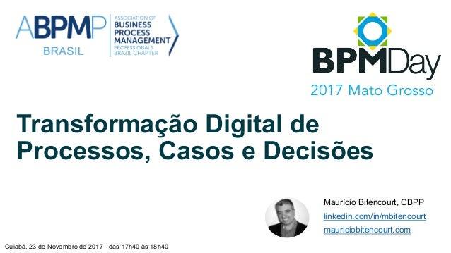 Transformação Digital de Processos, Casos e Decisões Maurício Bitencourt, CBPP linkedin.com/in/mbitencourt mauriciobitenco...