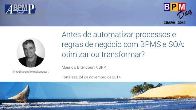 Antes de automatizar processos e  regras de negócio com BPMS e SOA:  otimizar ou transformar?  Maurício Bitencourt, CBPP  ...