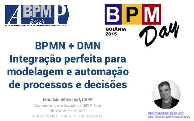 BPMN + DMN Integração perfeita para modelagem e automação de processos e decisões Maurício Bitencourt, CBPP Vice-president...