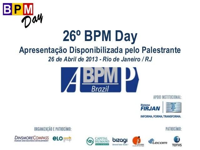 26º BPM DayApresentação Disponibilizada pelo Palestrante26 de Abril de 2013 - Rio de Janeiro / RJ