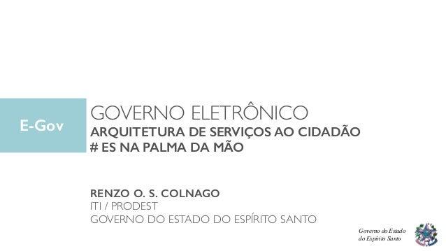 GOVERNO ELETRÔNICO ARQUITETURA DE SERVIÇOS AO CIDADÃO # ES NA PALMA DA MÃO RENZO O. S. COLNAGO ITI / PRODEST GOVERNO DO ES...