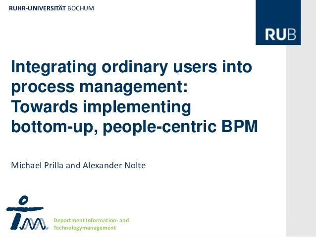 RUHR-UNIVERSITÄT BOCHUMIntegrating ordinary users intoprocess management:Towards implementing                 Rbottom-up, ...