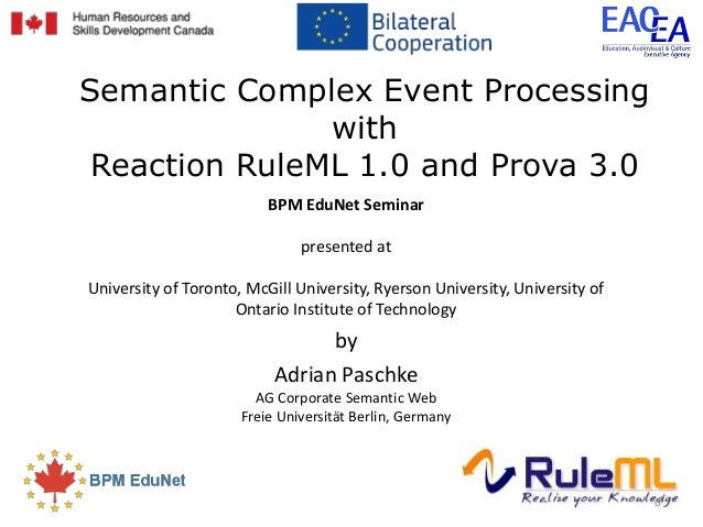 Semantic Complex Event Processing with Reaction RuleML 1.0 and Prova 3.0 BPM EduNet Seminar presented at University of Tor...