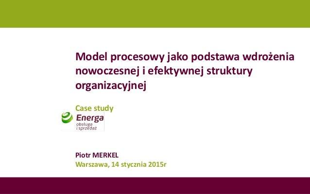 Model procesowy jako podstawa wdrożenia nowoczesnej i efektywnej struktury organizacyjnej Case study Piotr MERKEL Warszawa...