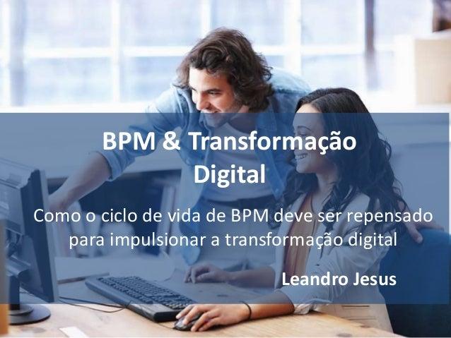 BPM & Transformação Digital Leandro Jesus Como o ciclo de vida de BPM deve ser repensado para impulsionar a transformação ...