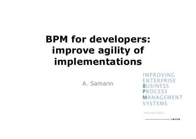 BPM for developers: improve agility of  implementations      A. Samarin