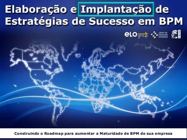 Construindo o Roadmap para aumentar a Maturidade de BPM de sua empresa© ELO Group. Todos direitos reservados