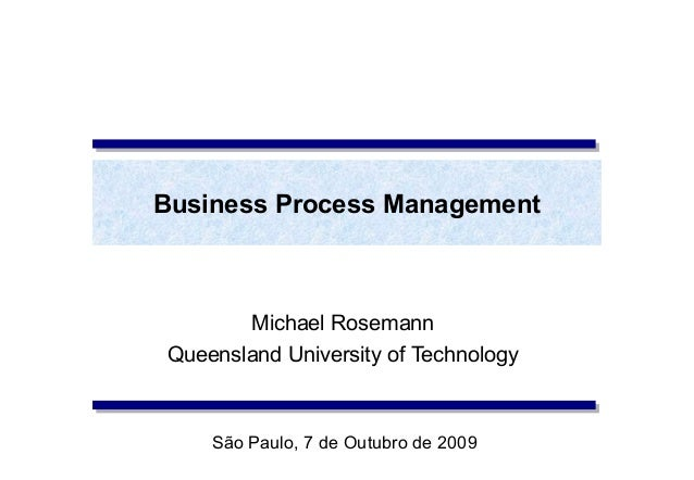 Business Process Management       Michael RosemannQueensland University of Technology    São Paulo, 7 de Outubro de 2009