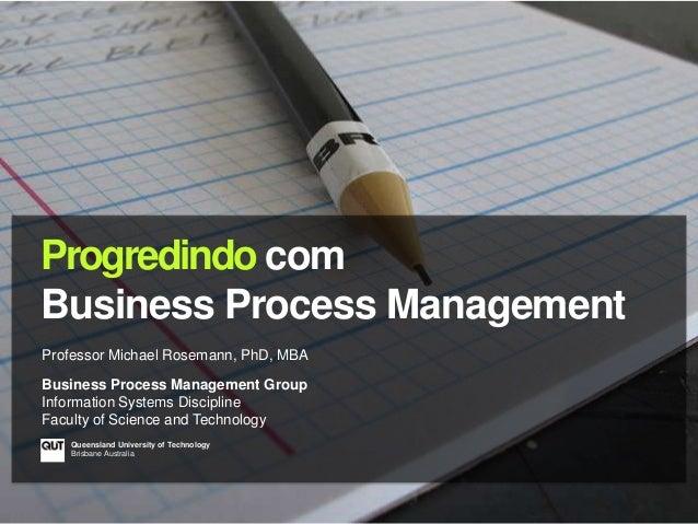 Progredindo comBusiness Process ManagementProfessor Michael Rosemann, PhD, MBABusiness Process Management GroupInformation...