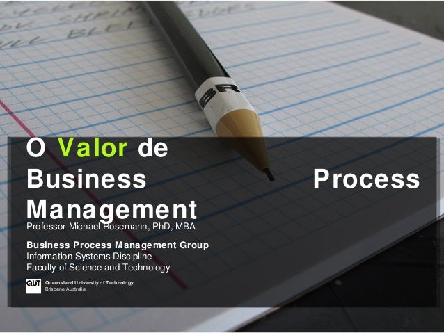 O Valor deBusiness                                 ProcessManagementProfessor Michael Rosemann, PhD, MBABusiness Process M...