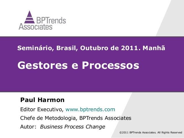 Seminário, Brasil, Outubro de 2011. ManhãGestores e ProcessosPaul HarmonEditor Executivo, www.bptrends.comChefe de Metodol...