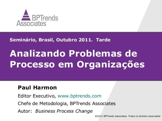 Seminário, Brasil, Outubro 2011. TardeAnalizando Problemas deProcesso em Organizações   Paul Harmon   Editor Executivo, ww...