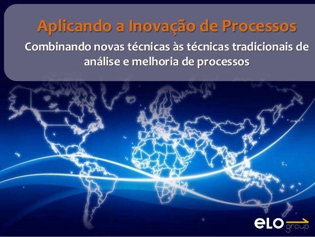 Aplicando a Inovação de ProcessosCombinando novas técnicas às técnicas tradicionais de         análise e melhoria de proce...