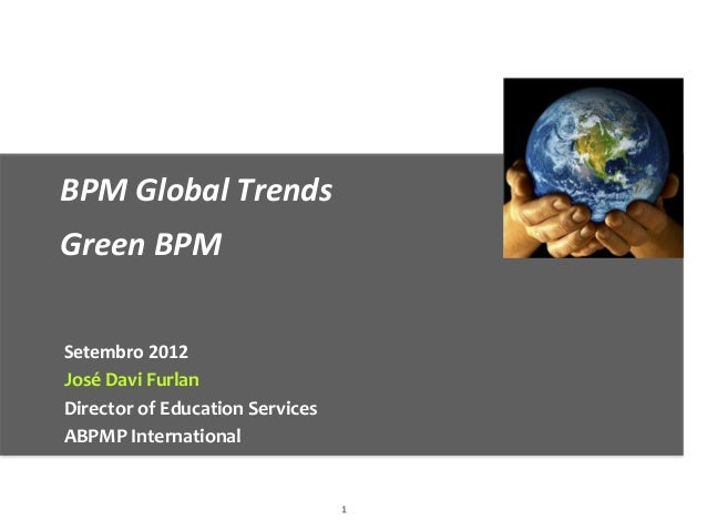 BPM Global TrendsGreen BPMSetembro 2012José Davi FurlanDirector of Education ServicesABPMP International                  ...