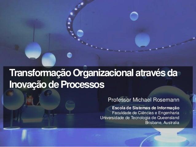 Transformação Organizacional através daInovação de Processos                         Professor Michael Rosemann           ...